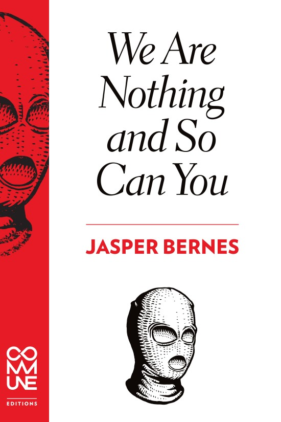 WE ARE NOTHING AND SO CAN YOU (Jasper Bernes)